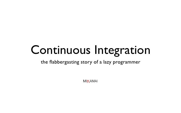 Continuous Integration  the flabbergasting story of a lazy programmer