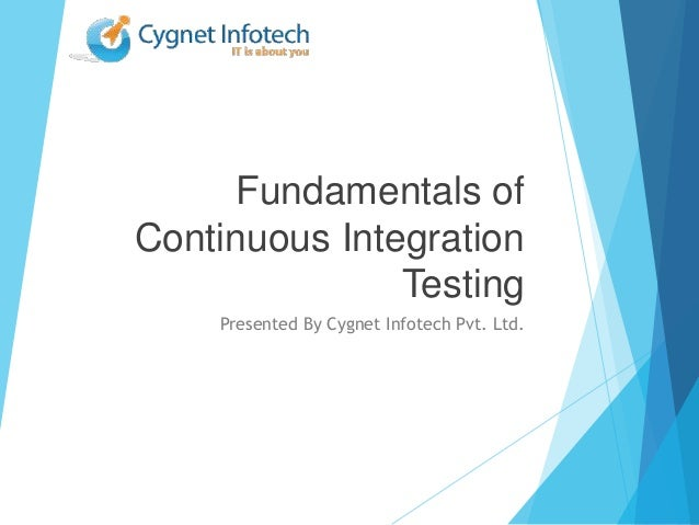 Fundamentals ofContinuous IntegrationTestingPresented By Cygnet Infotech Pvt. Ltd.