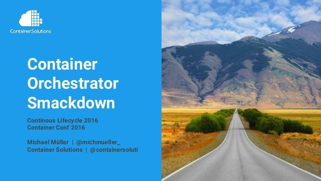 Continous Lifecycle 2016 | container-solutions.com | info@container-solutions.com | @michmueller_ Container Orchestrator S...