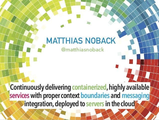 MATTHIAS NOBACK @matthiasnoback Continuouslydeliveringcontainerized,highlyavailable serviceswithpropercontextboundariesand...