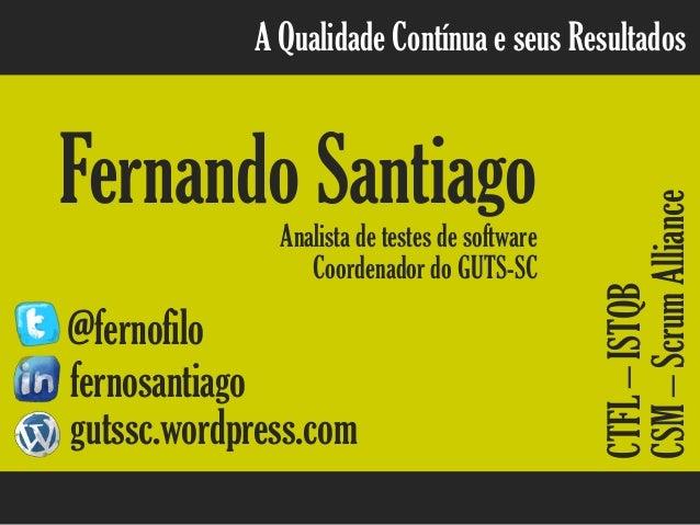 A Qualidade Contínua e seus Resultados Fernando SantiagoAnalista de testes de software @fernofilo fernosantiago gutssc.wor...