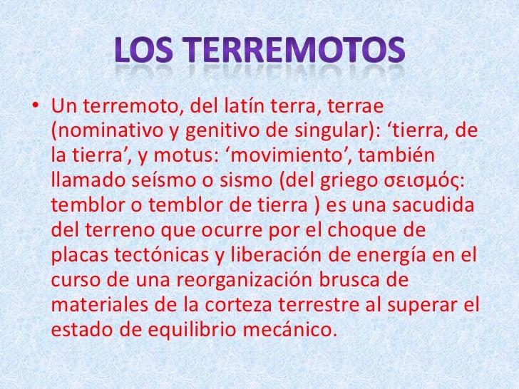 • Un terremoto, del latín terra, terrae  (nominativo y genitivo de singular): 'tierra, de  la tierra', y motus: 'movimient...