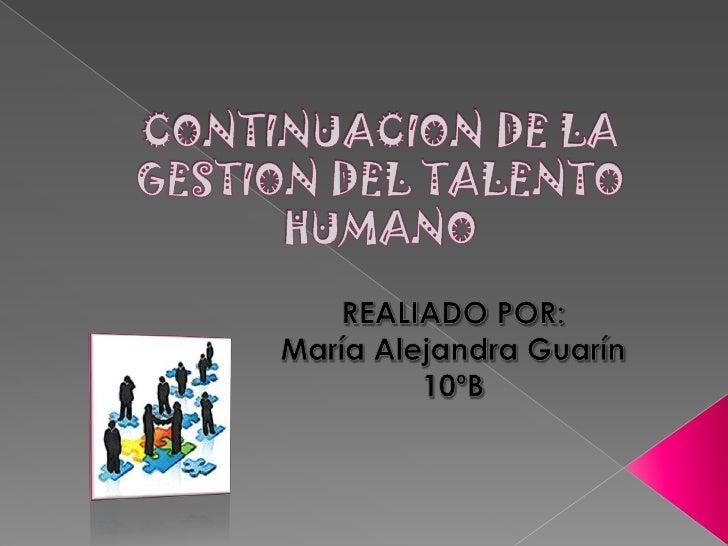 CONTINUACION DE LA GESTION DEL TALENTO HUMANO<br />REALIADO POR: <br />María Alejandra Guarín<br />10ºB<br />
