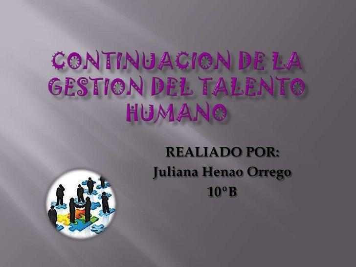 CONTINUACION DE LA GESTION DEL TALENTO HUMANO<br />REALIADO POR: <br />Juliana Henao Orrego<br />10ºB<br />