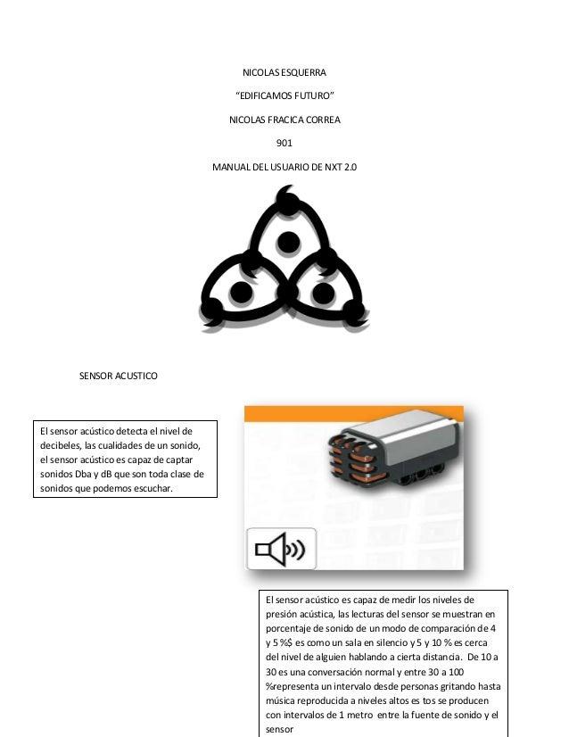 """NICOLAS ESQUERRA""""EDIFICAMOS FUTURO""""NICOLAS FRACICA CORREA901MANUAL DEL USUARIO DE NXT 2.0SENSOR ACUSTICOEl sensor acústico..."""