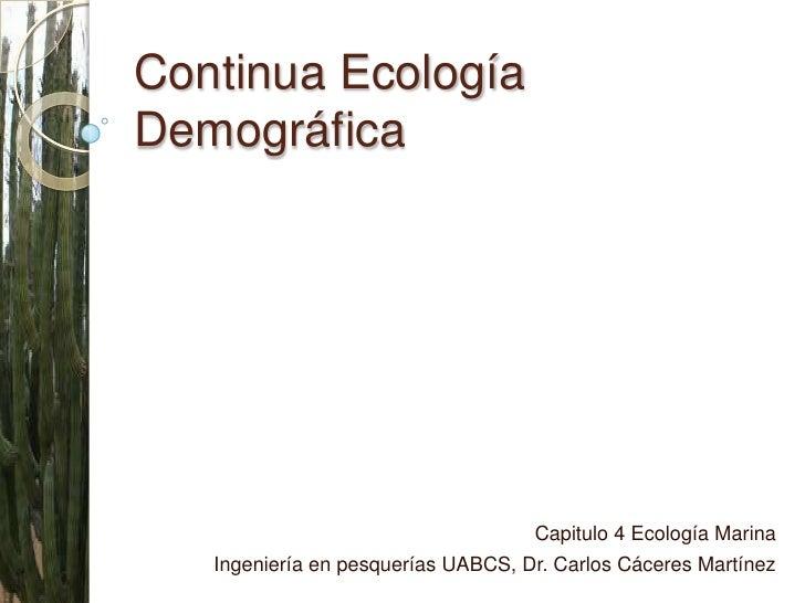 Continua Ecología Demográfica<br />Capitulo 4 Ecología Marina <br />Ingeniería en pesquerías UABCS, Dr. Carlos Cáceres Mar...