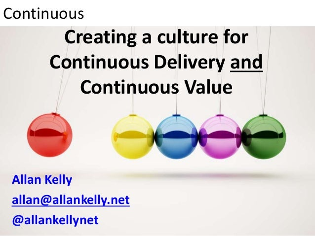Creating a culture for Continuous Delivery and Continuous Value Allan Kelly allan@allankelly.net @allankellynet Continuous