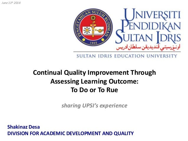 Continual Quality Improvement Through Assessing Learning Outcome: To Do or To Rue sharing UPSI's experience June 11th 2014...