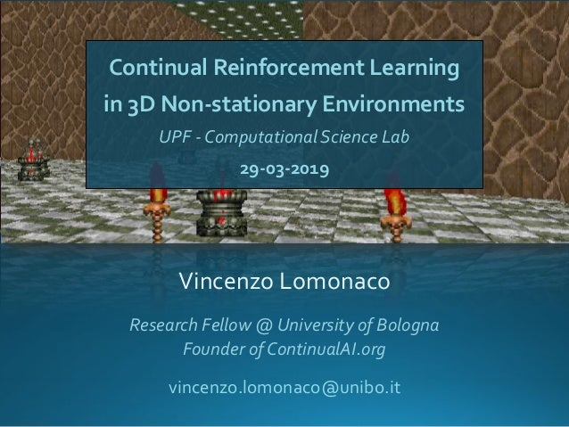 Continual Reinforcement Learning in 3D Non-stationary Environments UPF - Computational Science Lab 29-03-2019 Vincenzo Lom...