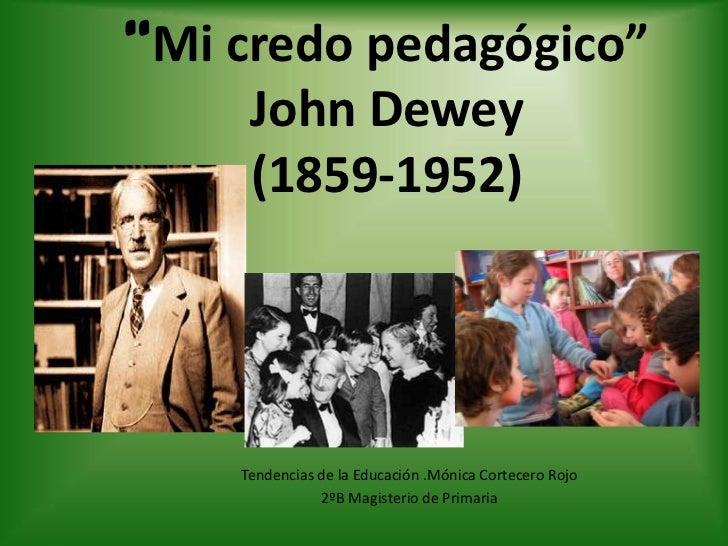 """""""Mi credo pedagógico""""     John Dewey     (1859-1952)    Tendencias de la Educación .Mónica Cortecero Rojo               2º..."""