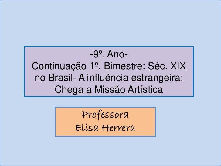 -9º. Ano-Continuação 1º. Bimestre: Séc. XIXno Brasil- A influência estrangeira:     Chega a Missão Artística           Pro...