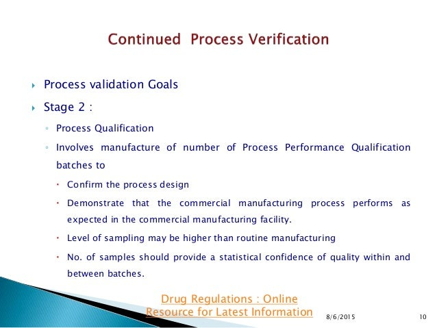  Process validation Goals  Stage 2 : ◦ Process Qualification ◦ Involves manufacture of number of Process Performance Qua...