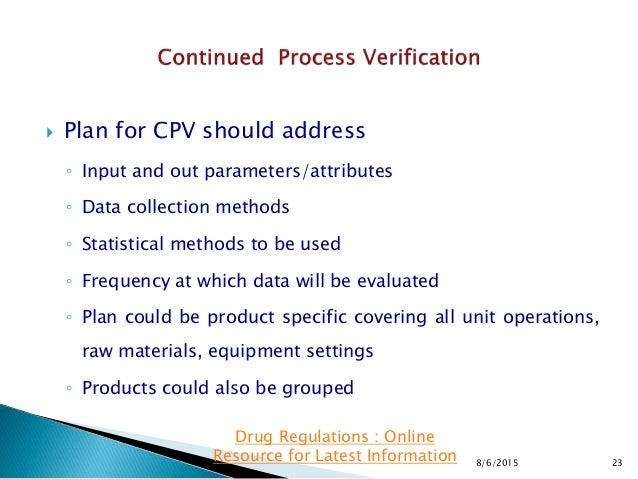  Plan for CPV should address ◦ Input and out parameters/attributes ◦ Data collection methods ◦ Statistical methods to be ...