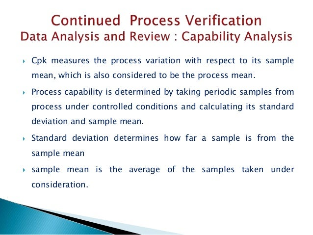  Cpk measures the process variation with respect to its sample mean, which is also considered to be the process mean.  P...