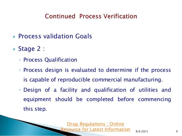  Process validation Goals  Stage 2 : ◦ Process Qualification ◦ Process design is evaluated to determine if the process i...