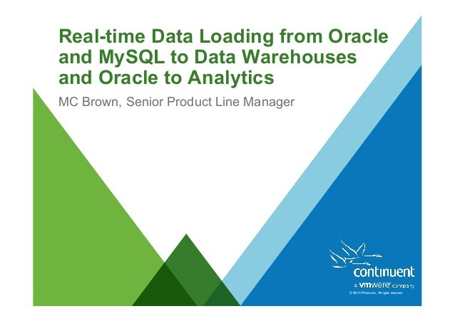 © 2014 VMware Inc. All rights reserved. Real-time Data Loading from Oracle and MySQL to Data Warehouses and Oracle to Anal...