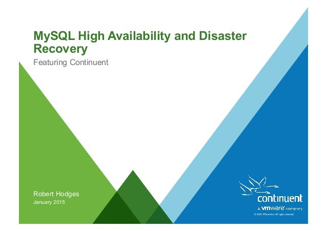 © 2015 VMware Inc. All rights reserved. MySQL High Availability and Disaster Recovery Featuring Continuent Robert Hodges J...