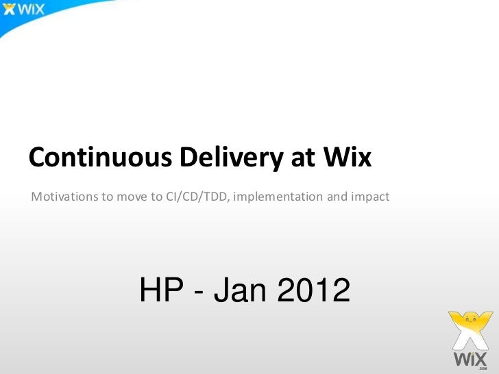 Continuous Delivery at WixMotivations to move to CI/CD/TDD, implementation and impact                 HP - Jan 2012