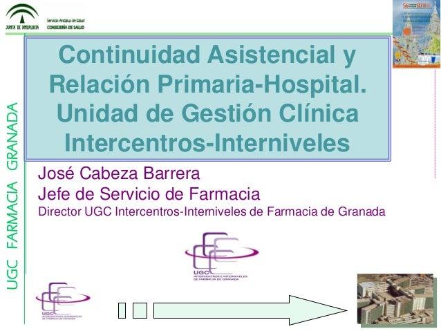 UGCFARMACIAGRANADA Continuidad Asistencial y Relación Primaria-Hospital. Unidad de Gestión Clínica Intercentros-Internivel...