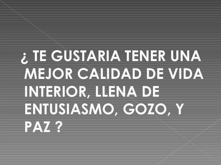 <ul><li>¿ TE GUSTARIA TENER UNA MEJOR CALIDAD DE VIDA INTERIOR, LLENA DE ENTUSIASMO, GOZO, Y PAZ ?  </li></ul>
