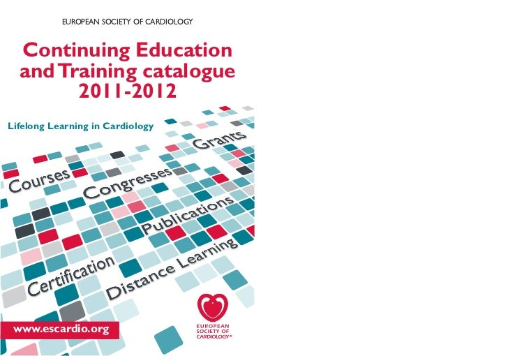 EUROPEAN SOCIETY OF CARDIOLOGY  Continuing Education  and Training catalogue        2011-2012Lifelong Learning in Cardiolo...