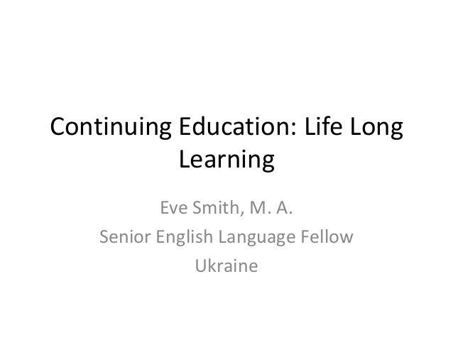 Continuing Education: Life Long Learning Eve Smith, M. A. Senior English Language Fellow Ukraine