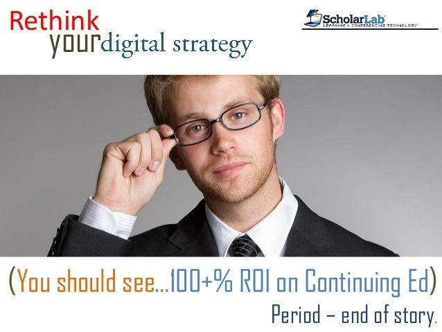 Rethinkyour(You should see…100+% ROI on Continuing Ed)Period – end of story.