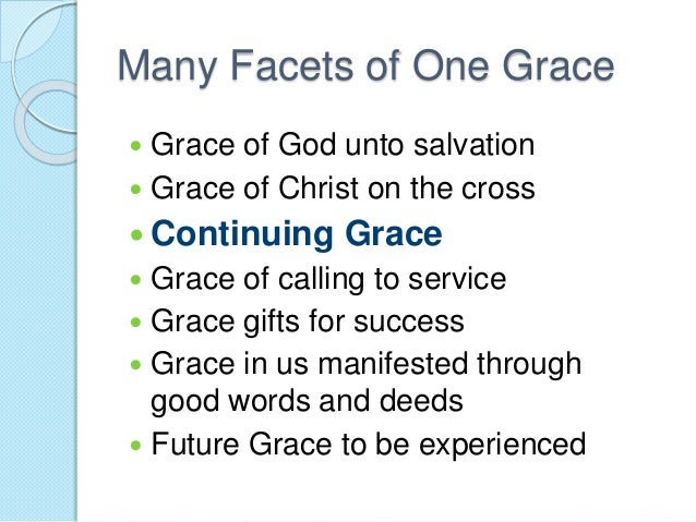 Many Facets of One Grace  Grace of God unto salvation  Grace of Christ on the cross  Continuing Grace  Grace of callin...