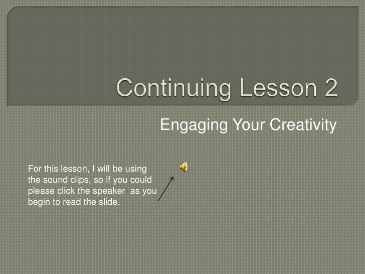 Continuing Lesson 2<br />Engaging Your Creativity<br />For this lesson, I will be using the sound clips, so if you could p...