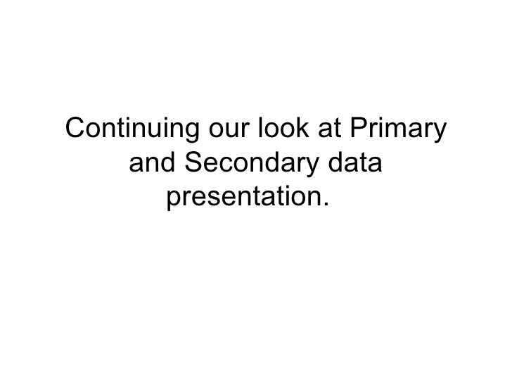 Continuing our look at Primary and Secondary data presentation.