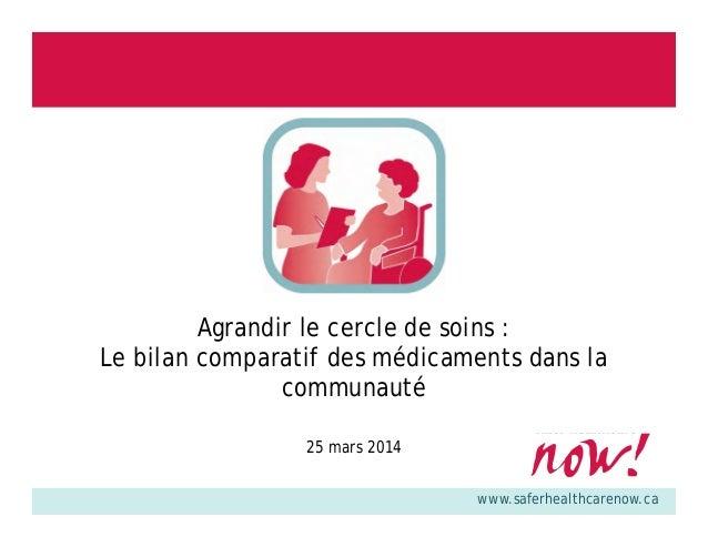 www.saferhealthcarenow.ca Agrandir le cercle de soins : Le bilan comparatif des médicaments dans la communauté 25 mars 2014