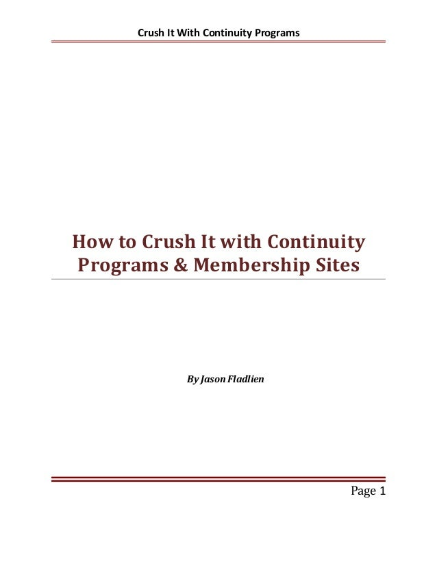 Crush It With Continuity Programs How to Crush It with Continuity Programs & Membership Sites By Jason Fladlien Page 1