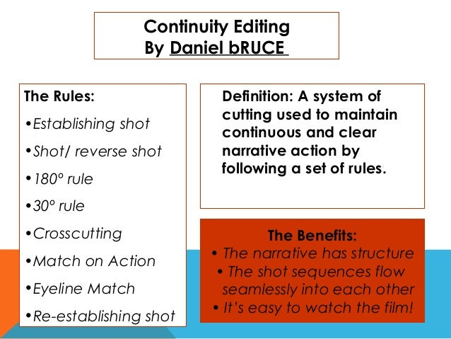 Continuity Editing By Daniel bRUCE The Rules: •Establishing shot •Shot/ reverse shot •180º rule  Definition: A system of c...