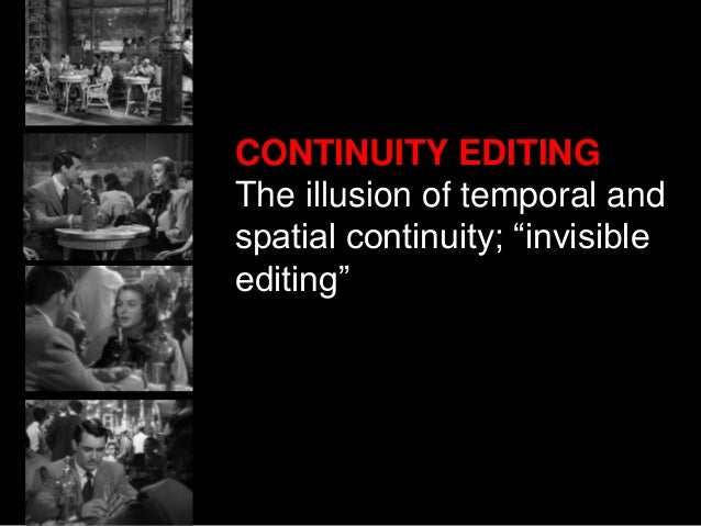 "CONTINUITY EDITING The illusion of temporal and spatial continuity; ""invisible editing"""