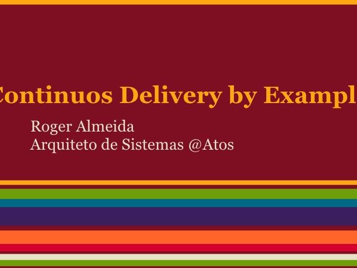 Continuos Delivery by Example   Roger Almeida   Arquiteto de Sistemas @Atos