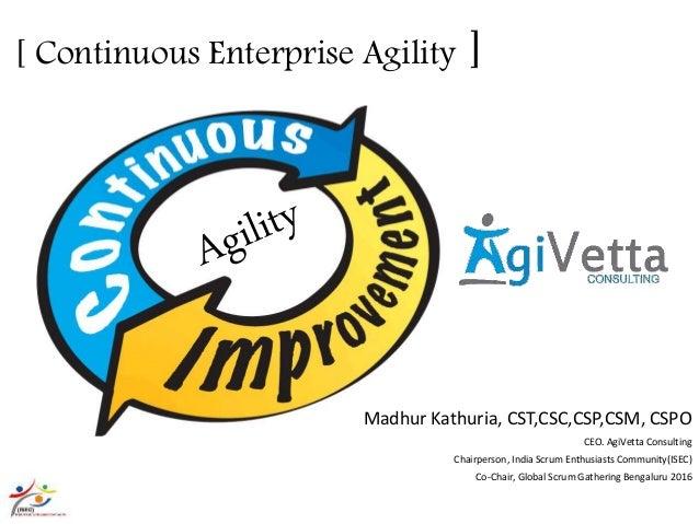 [ Continuous Enterprise Agility ] Madhur Kathuria, CST,CSC,CSP,CSM, CSPO CEO. AgiVetta Consulting Chairperson, India Scrum...