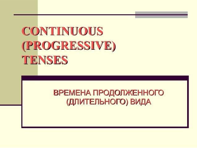 CONTINUOUS(PROGRESSIVE)TENSES    ВРЕМЕНА ПРОДОЛЖЕННОГО       (ДЛИТЕЛЬНОГО) ВИДА