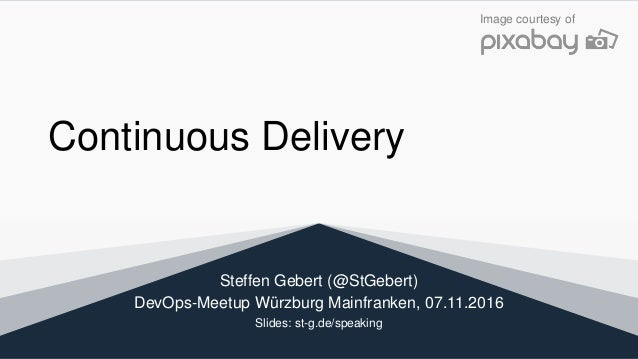 Continuous Delivery Steffen Gebert (@StGebert) DevOps-Meetup Würzburg Mainfranken, 07.11.2016 Slides: st-g.de/speaking Ima...