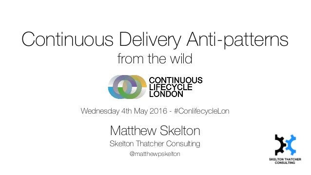 Continuous Delivery Anti-patterns from the wild Wednesday 4th May 2016 - #ConlifecycleLon Matthew Skelton Skelton Thatcher...