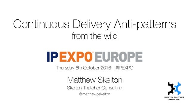 Continuous Delivery Anti-patterns from the wild Thursday 6th October 2016 - #IPEXPO Matthew Skelton Skelton Thatcher Consu...