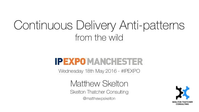 Continuous Delivery Anti-patterns from the wild Wednesday 18th May 2016 - #IPEXPO Matthew Skelton Skelton Thatcher Consult...