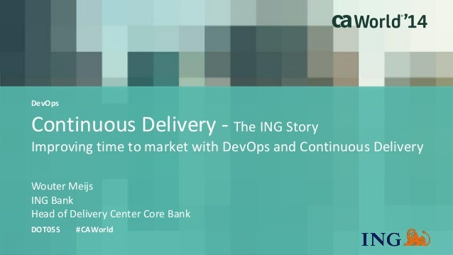 Continuous Delivery - The ING Story  Improving time to market with DevOps and Continuous Delivery  Wouter Meijs  DOT05S #C...
