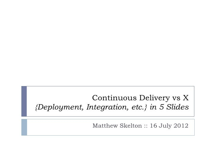 Continuous Delivery vs X{Deployment, Integration, etc.} in 5 Slides                Matthew Skelton :: 16 July 2012