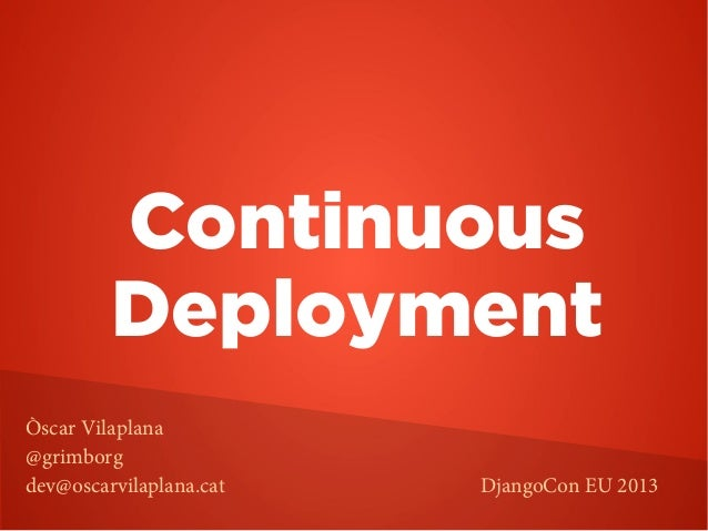 Continuous Deployment Òscar Vilaplana @grimborg dev@oscarvilaplana.cat DjangoCon EU 2013