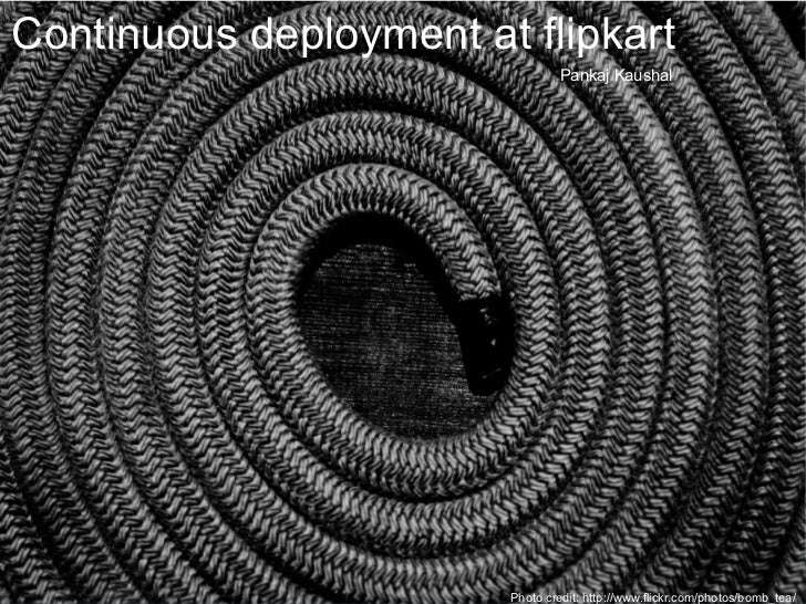 Continuous deployment at flipkart Pankaj Kaushal Photo credit: http://www.flickr.com/photos/bomb_tea/