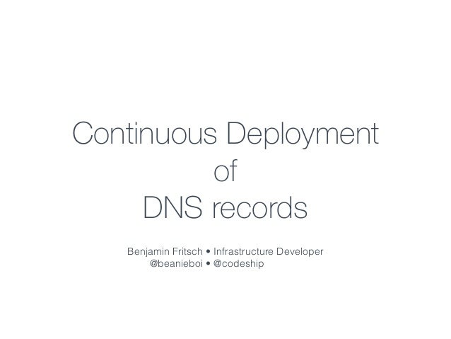 Continuous Deployment  of  DNS records  Benjamin Fritsch •  @beanieboi •  Infrastructure Developer  @codeship