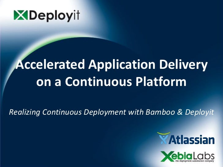 Accelerated Application Delivery    on a Continuous PlatformRealizing Continuous Deployment with Bamboo & Deployit