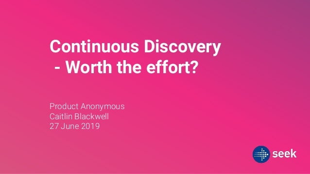 Continuous Discovery - Worth the effort? Product Anonymous Caitlin Blackwell 27 June 2019