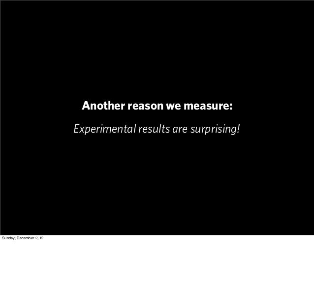 Another reason we measure:                         Experimental results are surprising!Sunday, December 2, 12