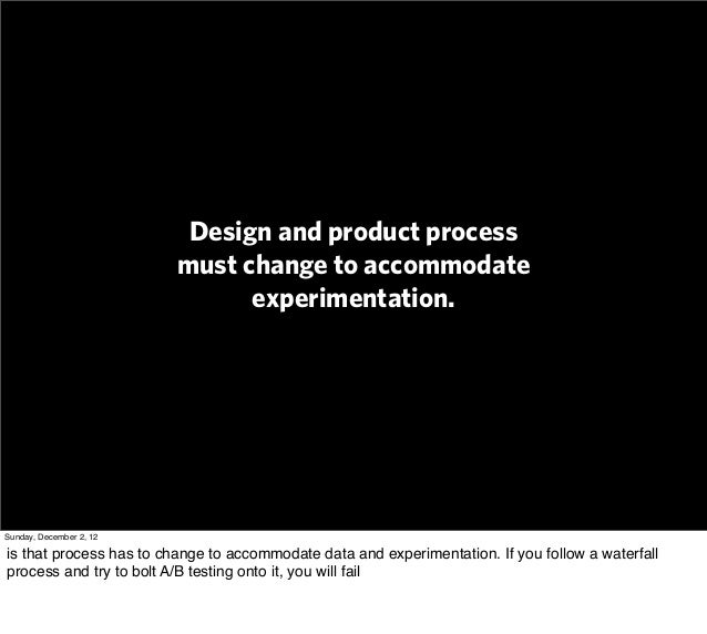 Design and product process                         must change to accommodate                               experimentatio...